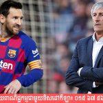 លោក Setien ចេញមកបញ្ជាក់អនាគត Messi ស្របពេល Barcelona កំពុងជួបវិបត្តិផ្ទៃក្នុង